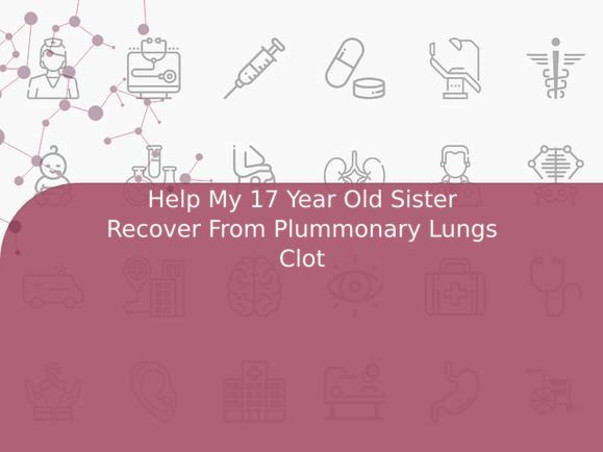Help My 17 Year Old Sister Recover From Plummonary Lungs Clot