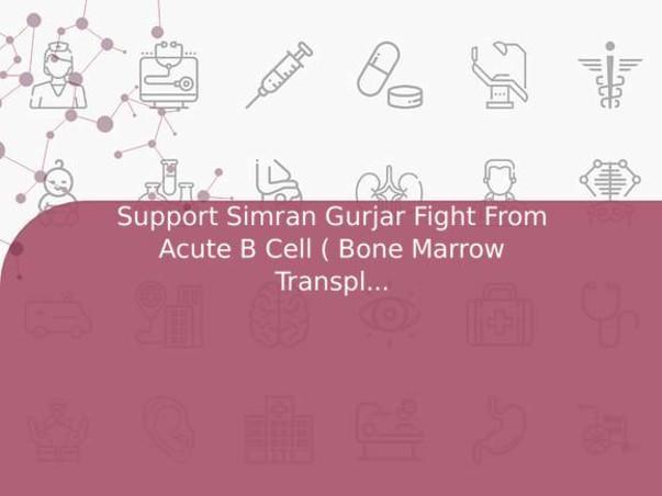 Support Simran Gurjar Fight From Acute B Cell ( Bone Marrow Transplant )